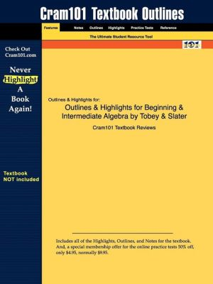 Outlines & Highlights For Beginning & Intermediate Algebra By Tobey & Slater, Isbn - Cram101 Textbook Reviews