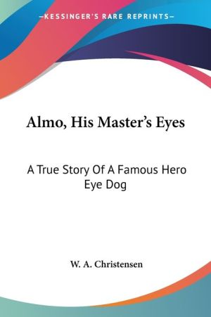 Almo, His Master's Eyes: A True Story of A Famous Hero Eye Dog