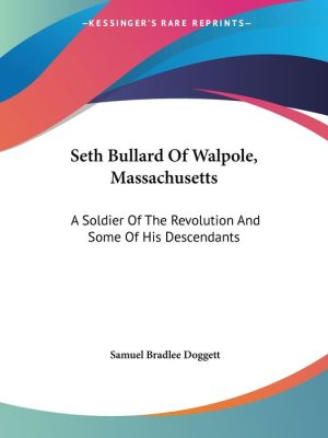 Seth Bullard of Walpole, Massachusetts: A Soldier of the Revolution and Some of His Descendants