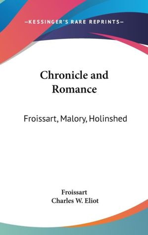 Chronicle and Romance: Froissart, Malory, Holinshed - Froissart, Charles W. Eliot (Editor)