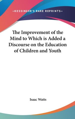 The Improvement Of The Mind To Which Is Added A Discourse On The Education Of Children And Youth - Isaac Watts