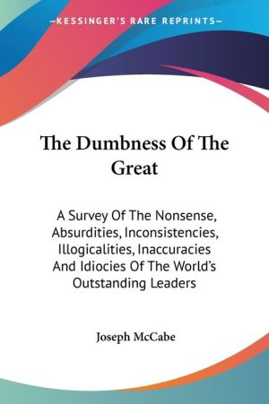 Dumbness of the Great: A Survey of the Nonsense, Absurdities, Inconsistencies, Illogicalities, Inaccuracies and Idiocies of the World's Outstandin - Joseph McCabe