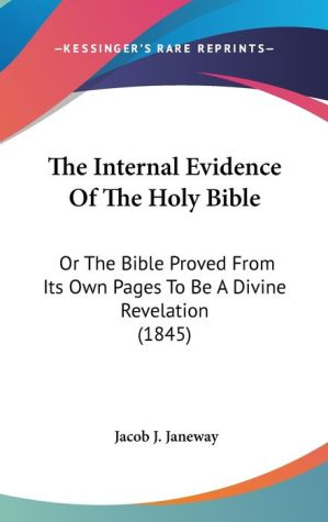 The Internal Evidence of the Holy Bible: Or the Bible Proved from Its Own Pages to Be A Divine Revelation (1845) - Jacob J. Janeway