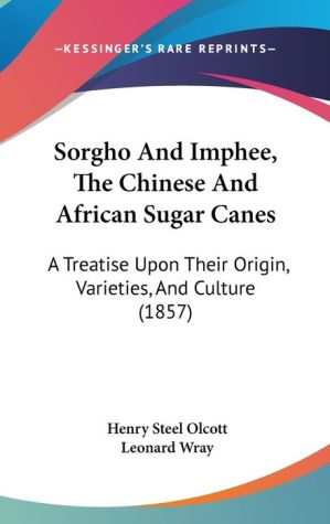 Sorgho and Imphee, the Chinese and African Sugar Canes: A Treatise upon Their Origin, Varieties, and Culture (1857) - Henry Steel Olcott, Leonard Wray