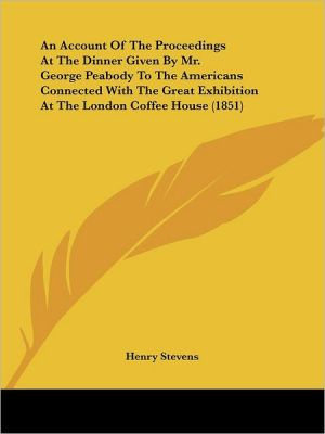 An Account of the Proceedings at the Dinner Given by Mr. George Peabody to the Americans Connected with the Great Exhibition at the London Coffee Hou - Henry Stevens