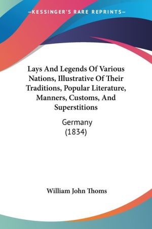 Lays And Legends Of Various Nations, Illustrative Of Their Traditions, Popular Literature, Manners, Customs, And Superstitions - William John Thoms