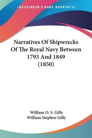 Narratives Of Shipwrecks Of The Royal Navy Between 1793 And 1849 (1850) - William O.S. Gilly, Foreword by William Stephen Gilly