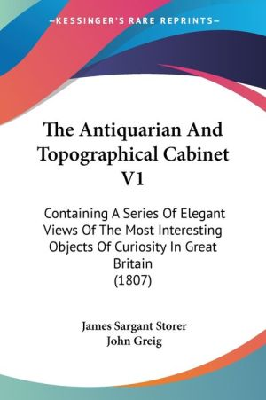 The Antiquarian and Topographical Cabinet V1: Containing a Series of Elegant Views of the Most Interesting Objects of Curiosity in Great Britain (1807
