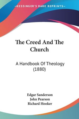 The Creed and the Church: A Handbook of Theology (1880) - Edgar Sanderson, John Pearson, Richard Hooker