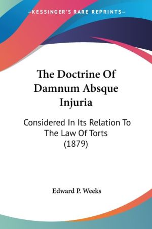 The Doctrine of Damnum Absque Injuria: Considered in Its Relation to the Law of Torts (1879) - Edward P. Weeks