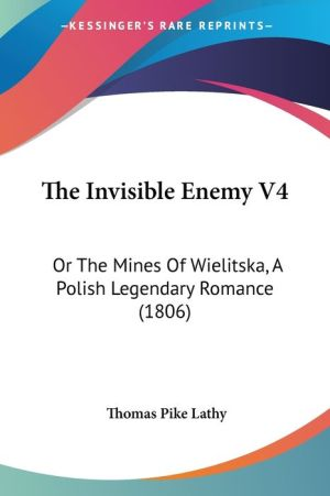 The Invisible Enemy V4: Or the Mines of Wielitska, a Polish Legendary Romance (1806) - Thomas Pike Lathy