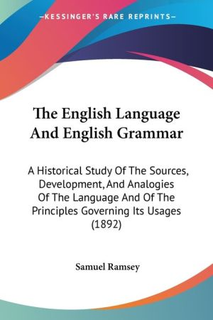 The English Language and English Grammar: A Historical Study of the Sources, Development, and Analogies of the Language and of the Principles Governin - Samuel Ramsey