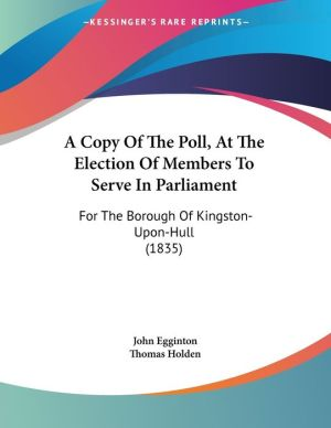A Copy of the Poll, at the Election of Members to Serve in Parliament: For the Borough of Kingston-Upon-Hull (1835) - John Egginton, Thomas Holden