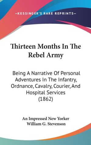 Thirteen Months in the Rebel Army: Being a Narrative of Personal Adventures in the Infantry, Ordnance, Cavalry, Courier, and Hospital Services (1862)