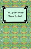The Age of Chivalry, or Legends of King Arthur - Thomas Bulfinch
