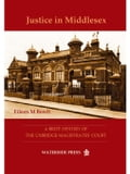 Justice in Middlesex: A Brief History of the Uxbridge Magistrates' Court - Bowlt, Eileen M.