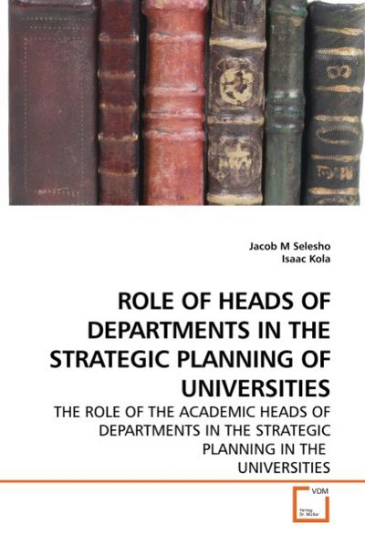 ROLE OF HEADS OF DEPARTMENTS IN THE STRATEGIC PLANNING OF UNIVERSITIES - Jacob M Selesho