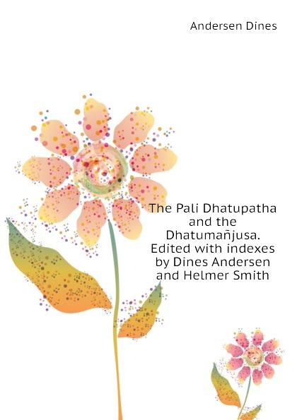 The Pali Dhatupatha and the Dhatumañjusa. Edited with indexes by Dines Andersen and Helmer Smith - Andersen Dines