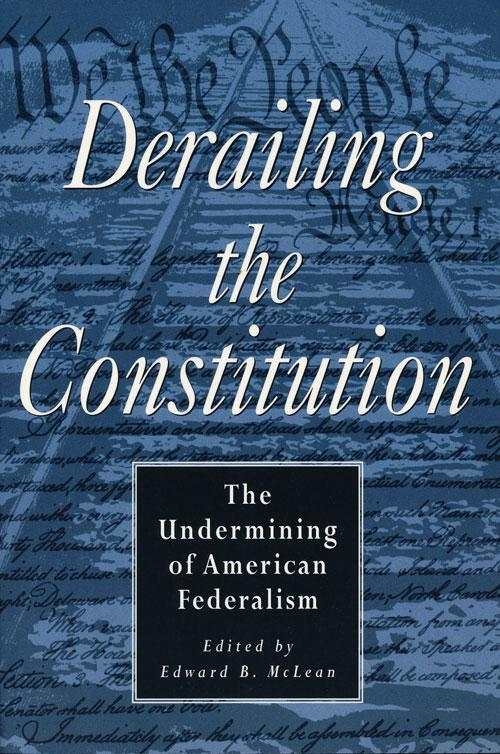 Derailing the Constitution The Undermining of American Federalism - McLean, Edward B. (editor)