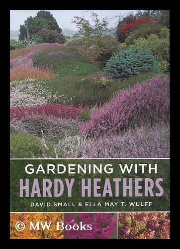 Gardening with Hardy Heathers / David Small and Ella May T. Wulff - Small, David. Wulff, Ella May T.