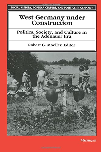 West Germany Under Construction: Politics, Society and Culture in the Adenauer Era - Robert G. Moeller