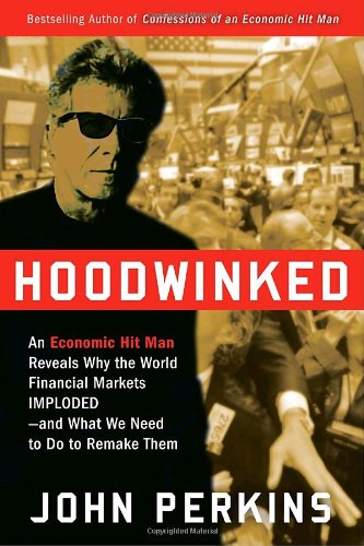 Hoodwinked - An Economic Hit Man reveals why the World Financial Markets imploded, and what we need to do to remake them - Perkins, John