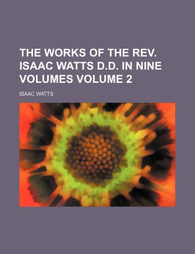 The works of the Rev. Isaac Watts D.D. in nine volumes Volume 2 - Isaac Watts