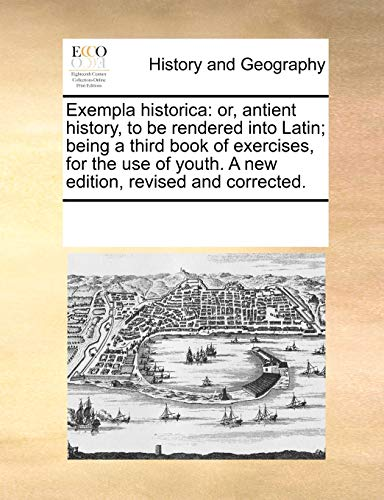Exempla historica: or, antient history, to be rendered into Latin; being a third book of exercises, for the use of youth. A new edition, revised and c - Multiple Contributors, See Notes