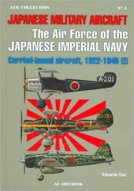 The Air Force of the Japanese Imperial Navy: Carried-based Aircraft, 1922-1945 (I) (Japanese Military Aircraft Series #2) - Eduardo Cea