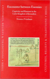 Encounter between Enemies: Captivity and Ransom in the Latin Kingdom of Jerusalem - Yvonne Friedman