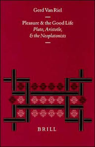 Pleasure and the Good Life: Plato, Aristotle, and the Neoplatonists - Paul van Riel