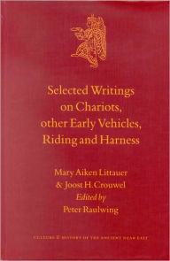 Selected Writings on Chariots and other Early Vehicles, Riding and Harness - M.A. Littauer