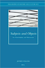 Subjects and Objects: Art, Essentialism, and Abstraction - Jeffrey Strayer