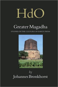 Greater Magadha: Studies in the Culture of Early India - Johannes Bronkhorst