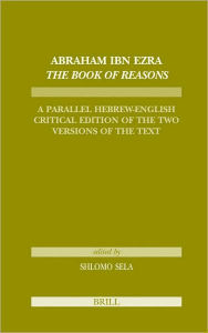 Abraham Ibn Ezra The Book of Reasons: A Parallel Hebrew-English Critical Edition of the Two Versions of the Text - Shlomo Sela