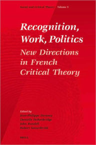 Recognition, Work, Politics: New Directions in French Critical Theory - Jean-Philippe Dr. Deranty