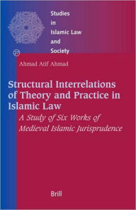 Structural Interrelations of Theory and Practice in Islamic Law: A Study of Six Works of Medieval Islamic Jurisprudence - Ahmad Atif Ahmad