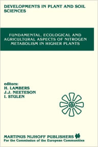 Fundamental, Ecological and Agricultural Aspects of Nitrogen Metabolism in Higher Plants: Proceedings of a symposium organized by the Department of Plant Physiology, University of Groningen and the Institute for Soil Fertility, Haren, 9-12 April 1985 - Hans Lambers