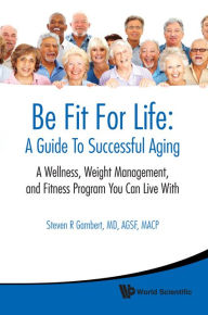Be Fit for Life: A Guide to Successful Aging: A Wellness, Weight Managementnd Fitness Program You Can Live with - Steven R Gambert