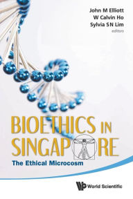 Bioethics In Singapore: The Ethical Microcosm - Calvin Wai-loon Ho
