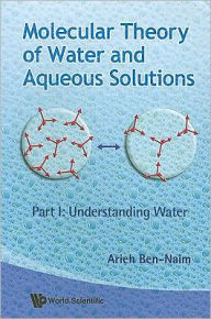 Molecular Theory of Water and Aqueous Solutions - Part 1: Understanding Water - Arieh Ben-naim