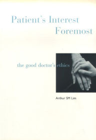 Patient's Interest Foremost: The Good Doctor's Ethics - Arthur Siew Ming Lim