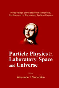 Particle Physics in Laboratory, Space and Universe: Proceedings of the Eleventh Lomonosov Conference on Elementary Particle Physics - Alexander I Studenikin