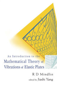 Introduction to the Mathematical Theory of Vibrations of Elastic Platesn: by R D Mindlin - R. D. Mindlin