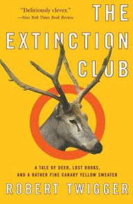 Extinction Club: A Tale of Deer, Lost Books and a Rather Fine Canary Yellow Sweater - Robert Twigger