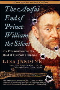Awful End of Prince William the Silent: The First Assassination of a Head of State with a Handgun - Lisa Jardine