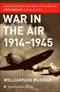 War in the Air 1914-1945 (Smithsonian History of Warfare Series) - Williamson Murray