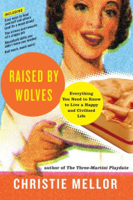 Raised by Wolves: Everything You Need to Know to Live a Happy and Civilized Life - Christie Mellor