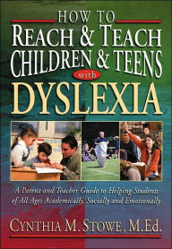 How to Reach and Teach Children and Teens with Dyslexia: A Parent and Teacher Guide to Helping Students of All Ages Academically, Socially, and Emotionally - Cynthia M. Stowe M.Ed.