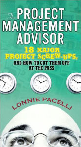 The Project Management Advisor: 18 Major Project Screw-Ups, and how to Cut Them off at the Pass - Lonnie Pacelli